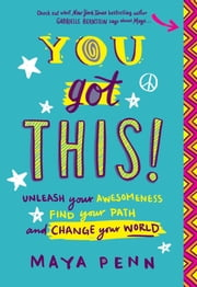 You Got This! - Unleash Your Awesomeness, Find Your Path, and Change Your World ebook by Maya S. Penn
