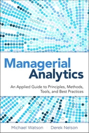 Managerial Analytics - An Applied Guide to Principles, Methods, Tools, and Best Practices ebook by Michael Watson,Derek Nelson,Peter Cacioppi