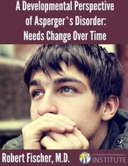 A Developmental Perspective on Asperger's Disorder: Needs Change Over Time ebook by Robert Fischer, M.D.