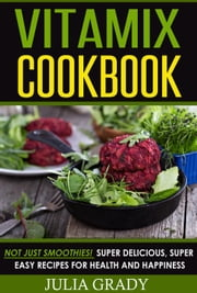 VITAMIX Cookbook: Not Just Smoothies! Super Delicious, Super Easy Recipes for Health and Happiness ebook by Julia Grady