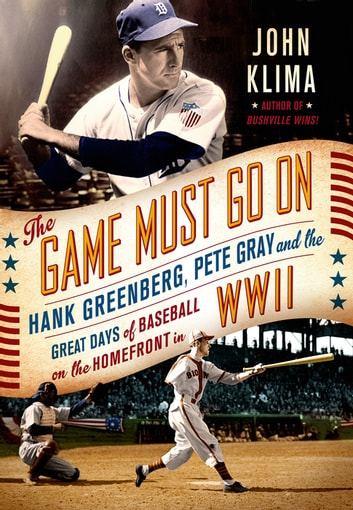 The Game Must Go On - Hank Greenberg, Pete Gray, and the Great Days of Baseball on the Home Front in WWII ebook by John Klima