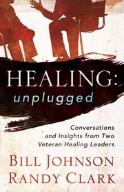 Healing Unplugged - Conversations and Insights from Two Veteran Healing Leaders ebook by Bill Johnson,Randy Clark