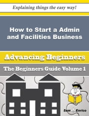 How to Start a Admin and Facilities Business (Beginners Guide) - How to Start a Admin and Facilities Business (Beginners Guide) ebook by Kris Cisneros