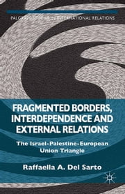Fragmented Borders, Interdependence and External Relations - The Israel-Palestine-European Union Triangle ebook by Raffaella A. Del Sarto