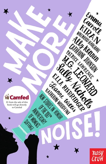 Make More Noise! - New stories in honour of the 100th anniversary of women's suffrage ebook by Emma Carroll,Kiran Millwood Hargrave,Catherine Johnson,Ally Kennen,Patrice Lawrence,M.G. Leonard,Sally Nicholls,Ella Risbridger,Jeanne Willis,Katherine Woodfine