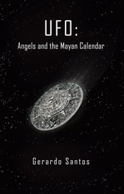 UFO: Angels and the Mayan Calendar ebook by Gerardo Santos