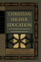 Christian Higher Education - Faith, Teaching, and Learning in the Evangelical Tradition ebook by David S. Dockery, Christopher W. Morgan, Bruce Ashford,...