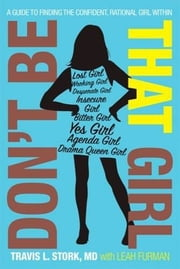 Don't Be That Girl - A Guide to Finding the Confident, Rational Girl Within ebook by Leah Furman,Travis L. Stork, M.D.