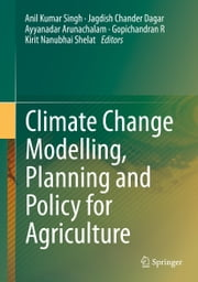 Climate Change Modelling, Planning and Policy for Agriculture ebook by Anil Kumar Singh,Jagdish Chander Dagar,Ayyanadar Arunachalam,Gopichandran R,Kirit Nanubhai Shelat