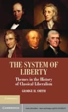 The System of Liberty - Themes in the History of Classical Liberalism ebook by George H. Smith