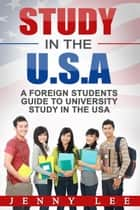 Study in the USA - A Foreign Student's Guide to University Study in the U.S.A eBook by Jenny  Lee