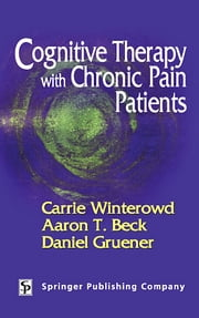 Cognitive Therapy with Chronic Pain Patients ebook by Carrie Winterowd, PhD,Aaron T. Beck, MD,Daniel Gruener, MD
