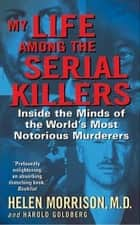 My Life Among the Serial Killers - Inside the Minds of the World's Most Notorious Murderers ebook by