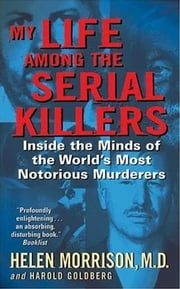 My Life Among the Serial Killers - Inside the Minds of the World's Most Notorious Murderers ebook by Harold Goldberg,Dr. Helen Morrison