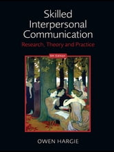 Skilled Interpersonal Communication - Research, Theory and Practice, 5th Edition ebook by Owen Hargie