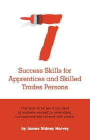 Seven Success Skills for Apprentices and Skilled Trades Persons - This book is for you if you need to motivate yourself to understand, communicate and network with others. ebook by James Sidney Harvey