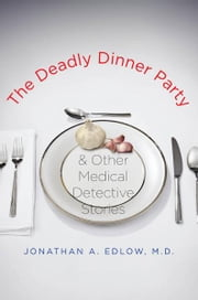 The Deadly Dinner Party: and Other Medical Detective Stories ebook by Jonathan A. Edlow