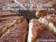 Skipping the Tiramisu: Becoming the Writer You Were Born to Be ebook by Kristine Lowder