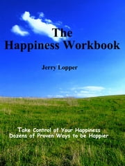 The Happiness Workbook: Take Control of Your Happiness - Dozens of Proven Ways to be Happier ebook by Jerry Lopper