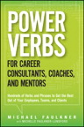 Power Verbs for Career Consultants, Coaches, and Mentors - Hundreds of Verbs and Phrases to Get the Best Out of Your Employees, Teams, and Clients ebook by Michael Lawrence Faulkner