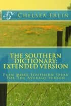 The Southern Dictionary: Extended Version - Even More Southern Speak For The Average Person ebook by Chelsea Falin