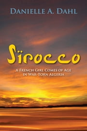 Sirocco: A French Girl Comes of Age in War-Torn Algeria ebook by Danielle A. Dahl