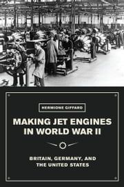 Making Jet Engines in World War II - Britain, Germany, and the United States ebook by Hermione Giffard