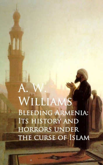 Bleeding Armenia: Its History and Horrors under the Curse of Islam ebook by A. W. Williams