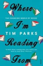Where I'm Reading From - The Changing World of Books ebook by Tim Parks