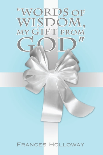 """Words of Wisdom, My Gift from God"" ebook by Frances Holloway"