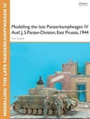 Modelling the late Panzerkampfwagen IV Ausf. J, 5.Panzer-Division, East Prussia, 1944 ebook by Tom Cockle