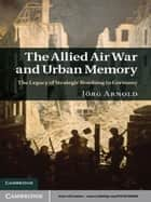 The Allied Air War and Urban Memory ebook by Jörg Arnold