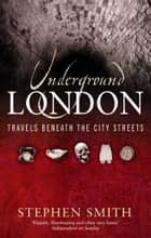 Underground London - Travels Beneath the City Streets ebook by Stephen Smith