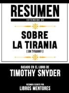 Sobre La Tirania (On Tyranny) – Resumen Del Libro De Timothy Snyder ebook by Libros Mentores