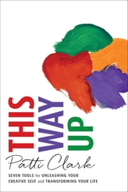 This Way Up - Seven Tools for Unleashing Your Creative Self and Transforming Your Life ebook by Patti Clark