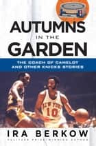 Autumns in the Garden - The Coach of Camelot and Other Knicks Stories ebook by Ira Berkow