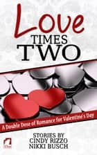 Love Times Two - A Double Dose of Romance for Valentine's Day ebook by Cindy Rizzo, Nikki Busch