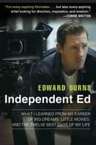 Independent Ed - Inside a Career of Big Dreams, Little Movies, and the Twelve Best Days of My Life ebook by Edward Burns, Todd Gold