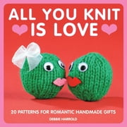 All You Knit is Love - 20 patterns for romantic handmade gifts ebook by  Debbie Harrold