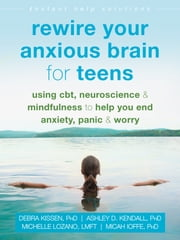 Rewire Your Anxious Brain for Teens - Using CBT, Neuroscience, and Mindfulness to Help You End Anxiety, Panic, and Worry ebook by Debra Kissen, PhD, Ashley D. Kendall,...