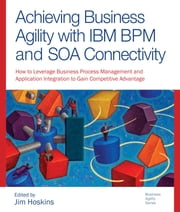 Achieving Business Agility with IBM BPM and SOA Connectivity ebook by Hoskins, Jim