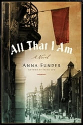 All That I Am - A Novel ebook by Anna Funder