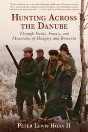 Hunting Across the Danube - Through Fields, Forests, and Mountains of Hungary and Romania ebook by Peter Lewis Horn II