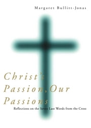Christ's Passion, Our Passions - Reflections on the Seven Last Words from the Cross ebook by Margaret Bullitt-Jonas