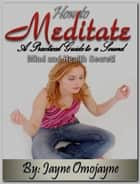 How to Meditate: A Practical Guide to a Sound Mind and Health Secret! ebook by Jayne Omojayne