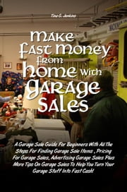 Make Fast Money From Home with Garage Sales - A Garage Sale Guide For Beginners With All The Steps For Finding Garage Sale Items , Pricing For Garage Sales, Advertising Garage Sales Plus More Tips On Garage Sales To Help You Turn Your Garage Stuff Into Fast Cash! ebook by Tina G. Jenkins