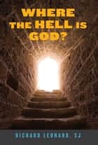 Where the Hell Is God? ebook by Richard Leonard, SJ; foreword by James Martin, SJ