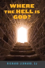 Where the Hell Is God? ebook by Richard Leonard,SJ; foreword by James Martin,SJ