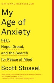My Age of Anxiety - Fear, Hope, Dread, and the Search for Peace of Mind ebook by Scott Stossel