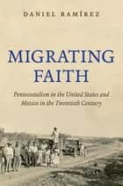 Migrating Faith - Pentecostalism in the United States and Mexico in the Twentieth Century ebook by Daniel Ramírez